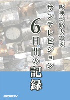 The Great Hanshin-Awaji Earthquake. Six days of Sun Television recordings
